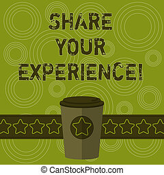 Writing note showing Share Your Experience. Business photo showcasing telling about the skills you have gained through time 3D Coffee To Go Cup with Lid Cover and Stars on Strip Blank Text Space.