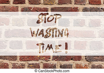 Writing note showing Stop Wasting Time. Business photo showcasing doing something that unnecessary does not produce benefit Brick Wall art like Graffiti motivational call written on the wall.