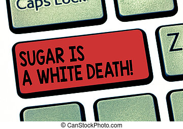 Writing note showing Sugar Is A White Death. Business photo showcasing Sweets are dangerous diabetes alert unhealthy foods Keyboard key Intention to create computer message pressing keypad idea.