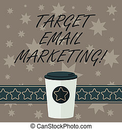Writing note showing Target Email Marketing. Business photo showcasing advertisement is sent to a target list of recipients 3D Coffee To Go Cup with Lid Cover and Stars on Strip Blank Text Space.