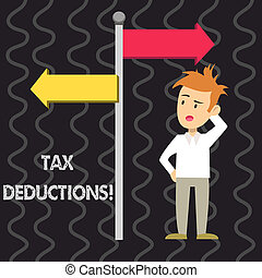 Writing note showing Tax Deductions. Business photo showcasing reduction income that is able to be taxed of expenses Man Confused with Road Sign Pointing to Opposite Direction.