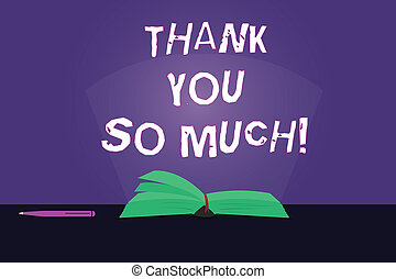 Writing note showing Thank You So Much. Business photo showcasing Expression of Gratitude Greetings of Appreciation Color Pages of Book on Table with Pen and Light Beam Glaring.