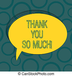 Writing note showing Thank You So Much. Business photo showcasing Expression of Gratitude Greetings of Appreciation Oval Outlined Solid Color Speech Bubble Empty Text Balloon photo.