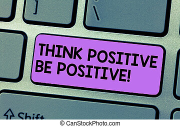 Writing note showing Think Positive Be Positive. Business photo showcasing Always have motivation attitude positivism Keyboard Intention to create computer message keypad idea.