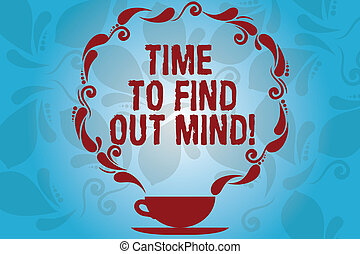 Writing note showing Time To Find Out Mind. Business photo showcasing Get new ideas right moment to think different Cup and Saucer with Paisley Design on Blank Watermarked Space.