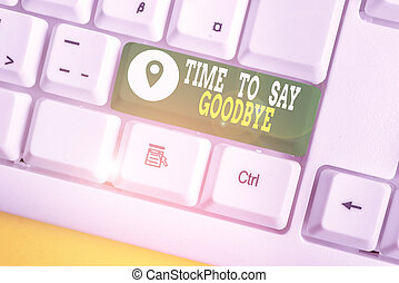 Writing note showing Time To Say Goodbye. Business photo showcasing Bidding Farewell So Long See You Till we meet again White pc keyboard with note paper above the white background.