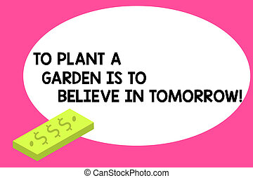 Writing note showing To Plant A Garden Is To Believe In Tomorrow. Business photo showcasing Motivation hope in the future Unit of Currency Dollar Sign on Rectangular Bar Money Bill Business.