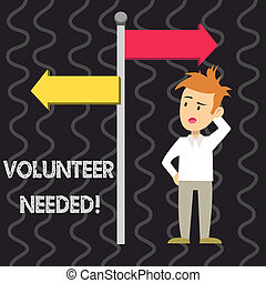 Writing note showing Volunteer Needed. Business photo showcasing asking demonstrating to work for organization without being paid Man Confused with Road Sign Pointing to Opposite Direction.