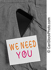 Writing note showing We Need You. Business photo showcasing asking someone to work together for certain job or target Smartphone device inside trousers front pocket note paper.