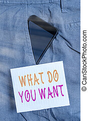 Writing note showing What Do You Want. Business photo showcasing used for offering something to someone or asking their need Smartphone device inside trousers front pocket note paper.