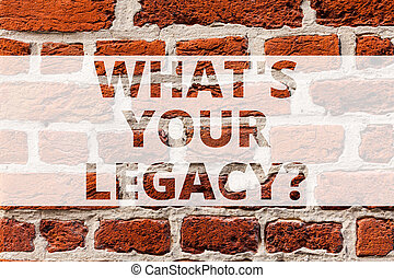 Writing note showing What S Your Legacy. Business photo showcasing gift that handed or conveyed from one demonstrating to another Brick Wall art like Graffiti motivational call written on the wall.