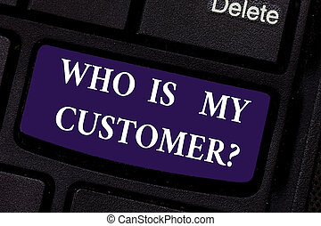 Writing note showing Who Is My Customer. Business photo showcasing Know your clients get information of what they want Keyboard key Intention to create computer message pressing keypad idea.
