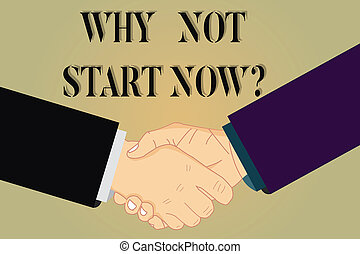 Writing note showing Why Not Start Now. Business photo showcasing Today is a good day to take action tomorrow is too late Hu analysis Shaking Hands on Agreement Sign of Respect and Honor.