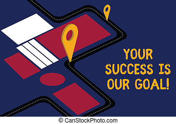 Writing note showing Your Success Is Our Goal. Business photo showcasing We can assist support you in your objectives Road Map Navigation Marker 3D Locator Pin for Direction Route Advisory.