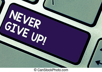 Writing note showingNever Give Up. Business photo showcasing Keep trying until you succeed follow your dreams goals Keyboard key Intention to create computer message pressing keypad idea.