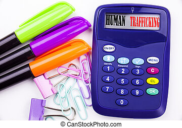Writing word Human Trafficking text in the office with surroundings such as marker, pen writing on calculator Business concept for Slavery Crime Prevention white background copy space