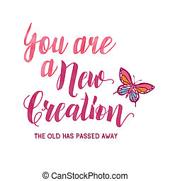 You are a new creation; the old has passed away. Christian ...