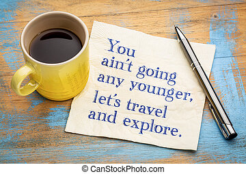 You are not going any younger, let us travel