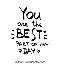 You Are The Best Part Of My Day lettering. Love quote black on white vector