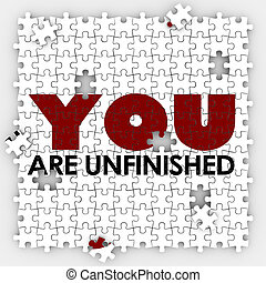 You Are Unfinished words on puzzle pieces to illustrate self improvement and acceptance of your skills and abilities that are incomplete or imperfect