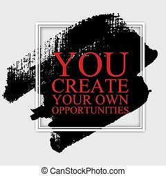 You create your own oportunities  - inspirational motivational career quote