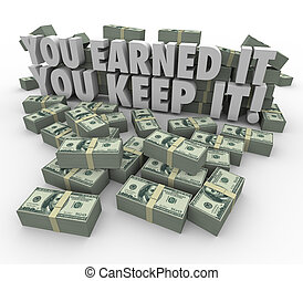 You Earned It, You Keep It words in 3d letters surrounded by piles or stacks of hundred dollar bills to symbolize your revenue, profits or wages protected from taxes and fees