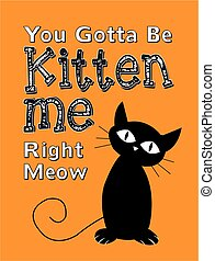 You Gotta Be Kitten Me Right Meow Vector Typography Poster...