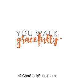 You walk gracefully, calligraphic inscription handmade. Greeting card template design
