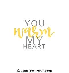 You warm my heart, calligraphic inscription handmade.