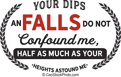 Your dips an falls do not confound me, half as much as your heights astound me