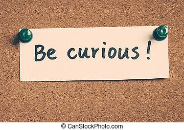 zijn, nieuwsgierig